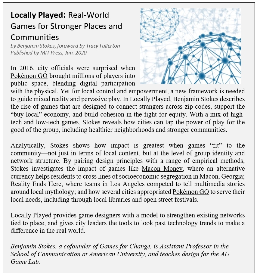 "Locally Played: Real-World Games for Stronger Places and Communities by Benjamin Stokes, foreword by Tracy Fullerton Published by MIT Press, Jan. 2020 In 2016, city officials were surprised when Pokémon GO brought millions of players into public space, blending digital participation with the physical. Yet for local control and empowerment, a new framework is needed to guide mixed reality and pervasive play. In Locally Played, Benjamin Stokes describes the rise of games that are designed to connect strangers across zip codes, support the ""buy local"" economy, and build cohesion in the fight for equity. With a mix of high-tech and low-tech games, Stokes reveals how cities can tap the power of play for the good of the group, including healthier neighborhoods and stronger communities.  Analytically, Stokes shows how impact is greatest when games ""fit"" to the community—not just in terms of local content, but at the level of group identity and network structure. By pairing design principles with a range of empirical methods, Stokes investigates the impact of games like Macon Money, where an alternative currency helps residents to cross lines of socioeconomic segregation in Macon, Georgia; Reality Ends Here, where teams in Los Angeles competed to tell multimedia stories around local mythology; and how several cities appropriated Pokémon GO to serve their local needs, including through local libraries and open street festivals.  Locally Played provides game designers with a model to strengthen existing networks tied to place, and gives city leaders the tools to look past technology trends to make a difference in the real world.  Benjamin Stokes, a cofounder of Games for Change, is Assistant Professor in the School of Communication at American University, and teaches design for the AU Game Lab."